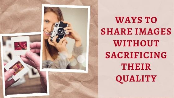 Ways To Share Images Without Sacrificing Their Quality